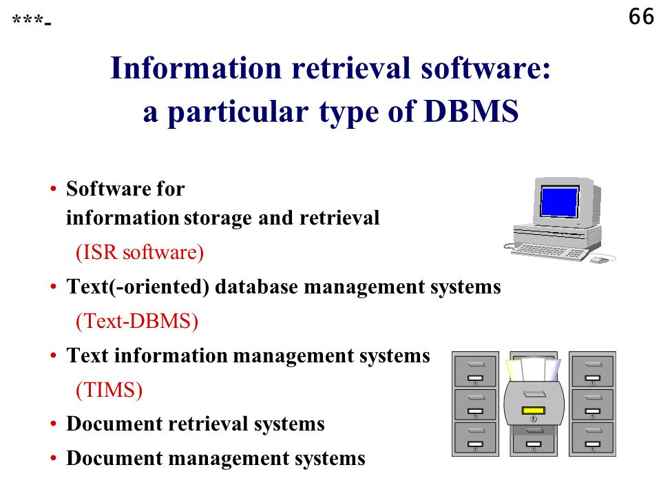 66 Information retrieval software: a particular type of DBMS Software for information storage and retrieval (ISR software) Text(-oriented) database management systems (Text-DBMS) Text information management systems (TIMS) Document retrieval systems Document management systems ***-