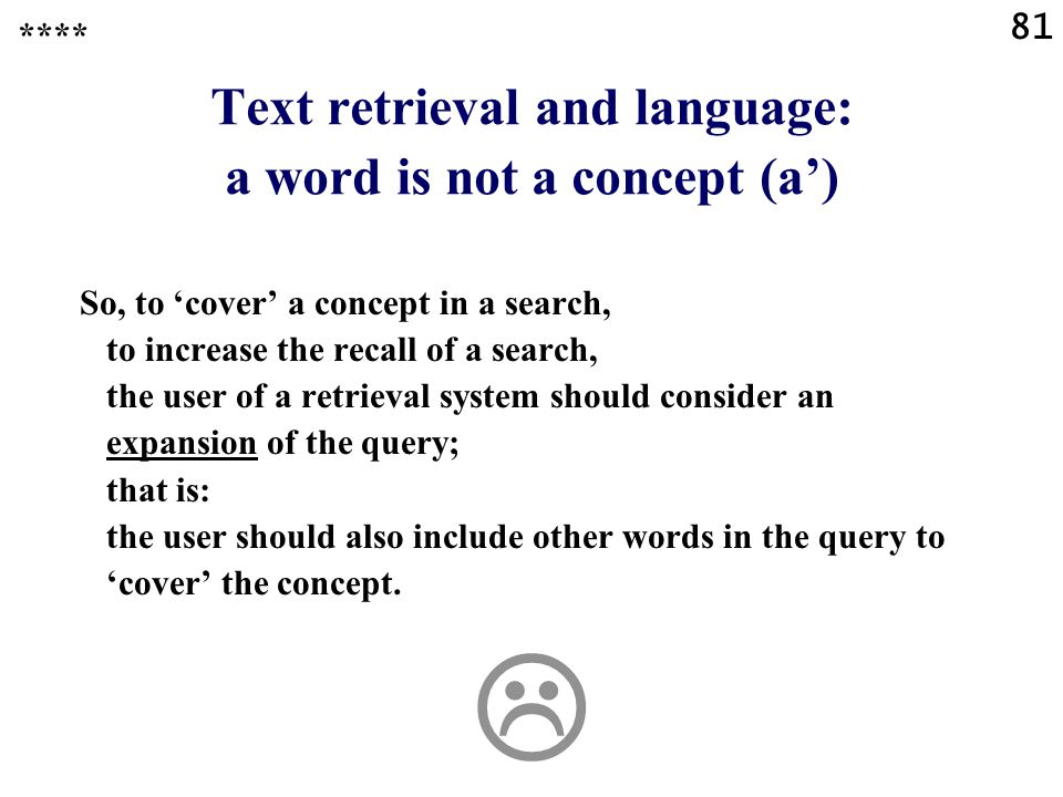 81 Text retrieval and language: a word is not a concept (a') So, to 'cover' a concept in a search, to increase the recall of a search, the user of a retrieval system should consider an expansion of the query; that is: the user should also include other words in the query to 'cover' the concept.