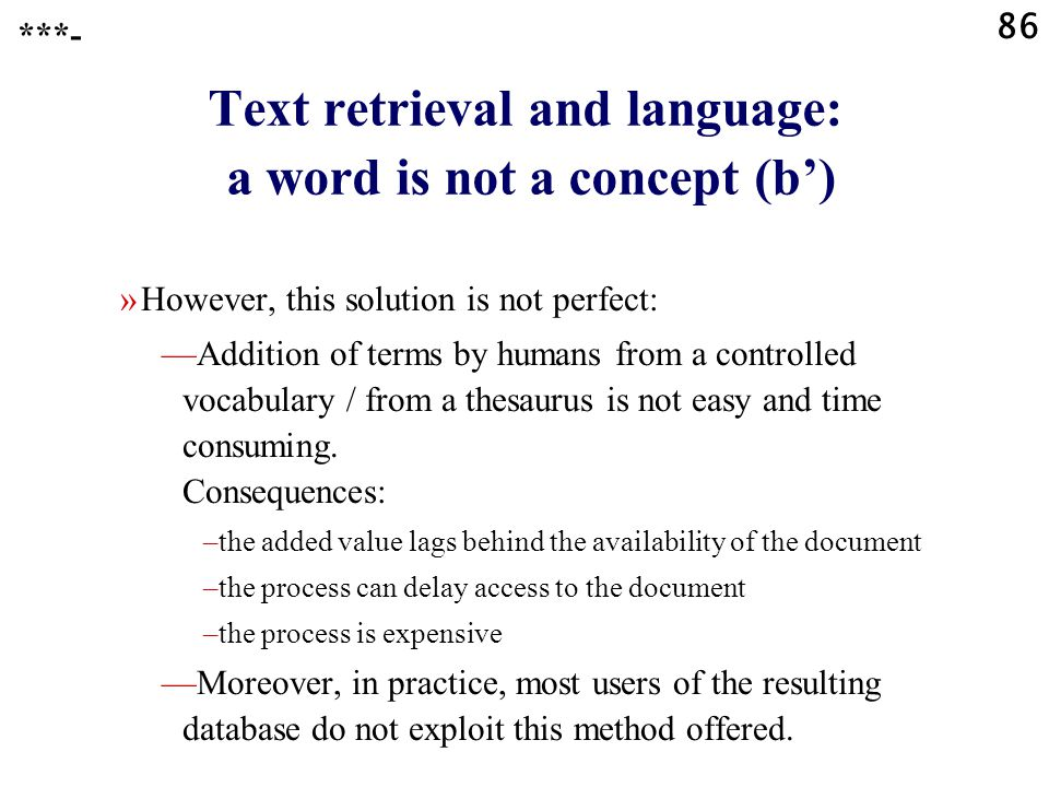 86 Text retrieval and language: a word is not a concept (b') »However, this solution is not perfect: —Addition of terms by humans from a controlled vocabulary / from a thesaurus is not easy and time consuming.