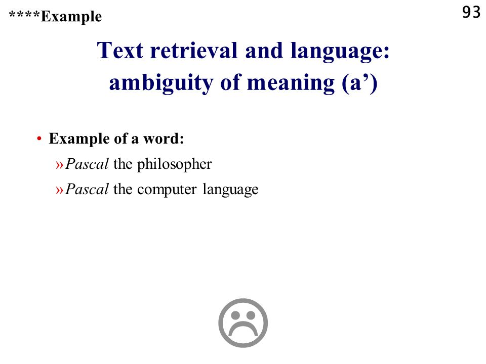 93 Text retrieval and language: ambiguity of meaning (a') Example of a word: »Pascal the philosopher »Pascal the computer language ****Example 