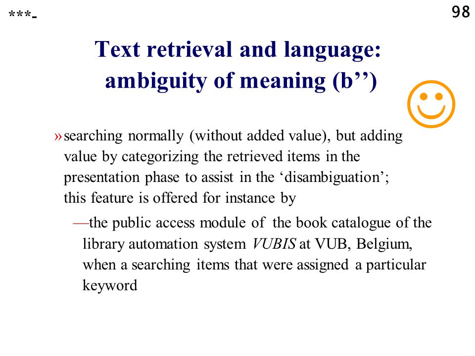 98 Text retrieval and language: ambiguity of meaning (b'') »searching normally (without added value), but adding value by categorizing the retrieved items in the presentation phase to assist in the 'disambiguation'; this feature is offered for instance by —the public access module of the book catalogue of the library automation system VUBIS at VUB, Belgium, when a searching items that were assigned a particular keyword ***-