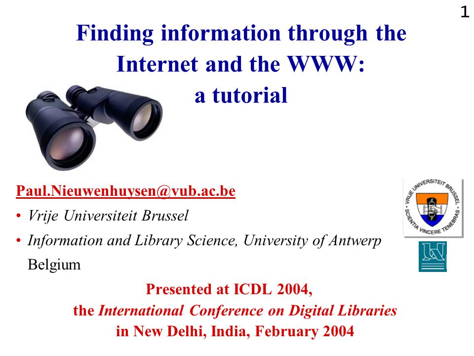 1 Finding information through the Internet and the WWW: a tutorial Paul.Nieuwenhuysen@vub.ac.be Vrije Universiteit Brussel Information and Library Science, University of Antwerp Belgium Presented at ICDL 2004, the International Conference on Digital Libraries in New Delhi, India, February 2004