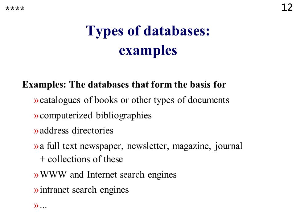 12 Types of databases: examples Examples: The databases that form the basis for »catalogues of books or other types of documents »computerized bibliographies »address directories »a full text newspaper, newsletter, magazine, journal + collections of these »WWW and Internet search engines »intranet search engines »...