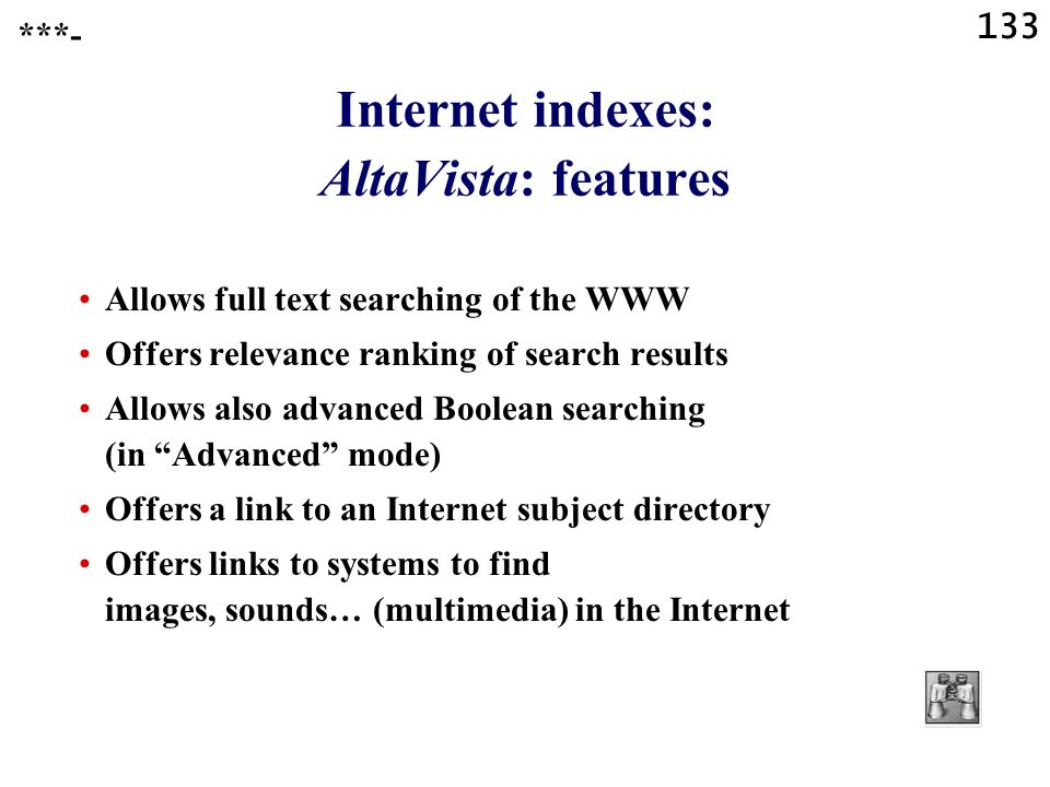 133 Internet indexes: AltaVista: features Allows full text searching of the WWW Offers relevance ranking of search results Allows also advanced Boolean searching (in Advanced mode) Offers a link to an Internet subject directory Offers links to systems to find images, sounds… (multimedia) in the Internet ***-
