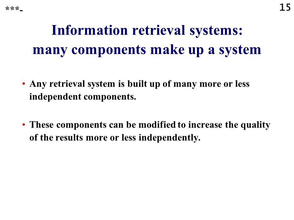 15 Information retrieval systems: many components make up a system Any retrieval system is built up of many more or less independent components.