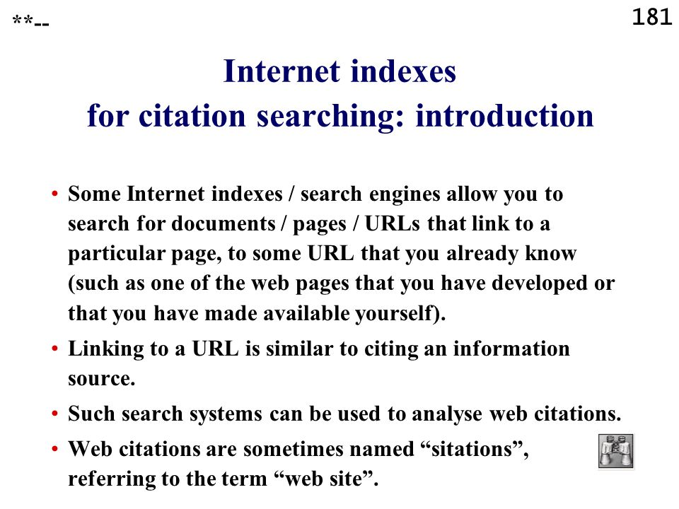 181 Internet indexes for citation searching: introduction Some Internet indexes / search engines allow you to search for documents / pages / URLs that link to a particular page, to some URL that you already know (such as one of the web pages that you have developed or that you have made available yourself).