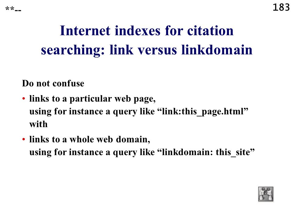 183 Internet indexes for citation searching: link versus linkdomain Do not confuse links to a particular web page, using for instance a query like link:this_page.html with links to a whole web domain, using for instance a query like linkdomain: this_site **--