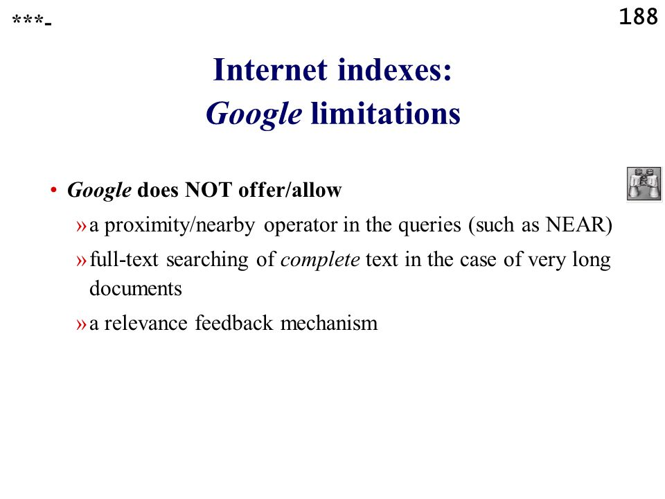 188 Internet indexes: Google limitations Google does NOT offer/allow »a proximity/nearby operator in the queries (such as NEAR) »full-text searching of complete text in the case of very long documents »a relevance feedback mechanism ***-