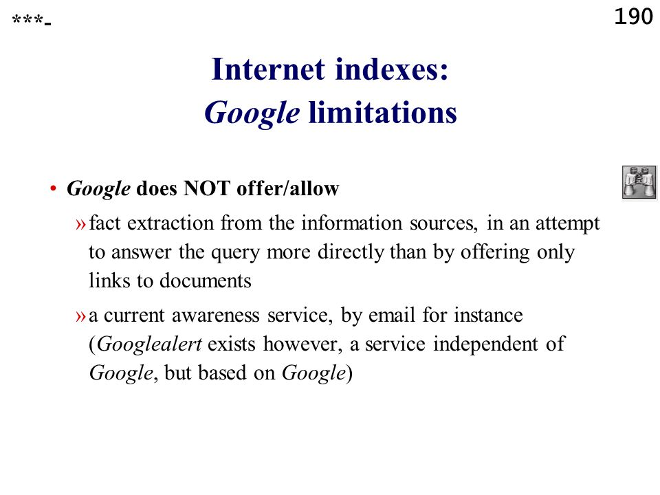 190 Internet indexes: Google limitations Google does NOT offer/allow »fact extraction from the information sources, in an attempt to answer the query more directly than by offering only links to documents »a current awareness service, by email for instance (Googlealert exists however, a service independent of Google, but based on Google) ***-