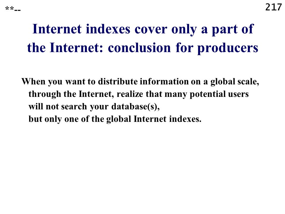 217 Internet indexes cover only a part of the Internet: conclusion for producers When you want to distribute information on a global scale, through the Internet, realize that many potential users will not search your database(s), but only one of the global Internet indexes.