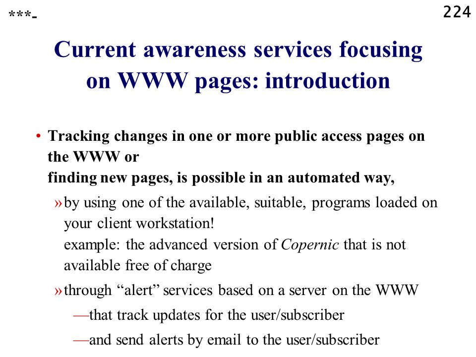 224 Current awareness services focusing on WWW pages: introduction Tracking changes in one or more public access pages on the WWW or finding new pages, is possible in an automated way, »by using one of the available, suitable, programs loaded on your client workstation.