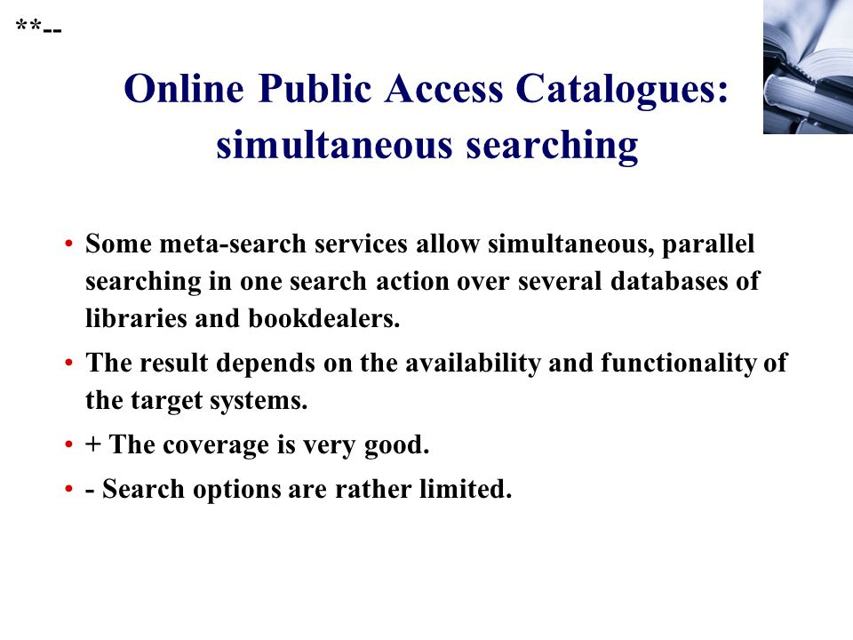 247 Online Public Access Catalogues: simultaneous searching Some meta-search services allow simultaneous, parallel searching in one search action over several databases of libraries and bookdealers.