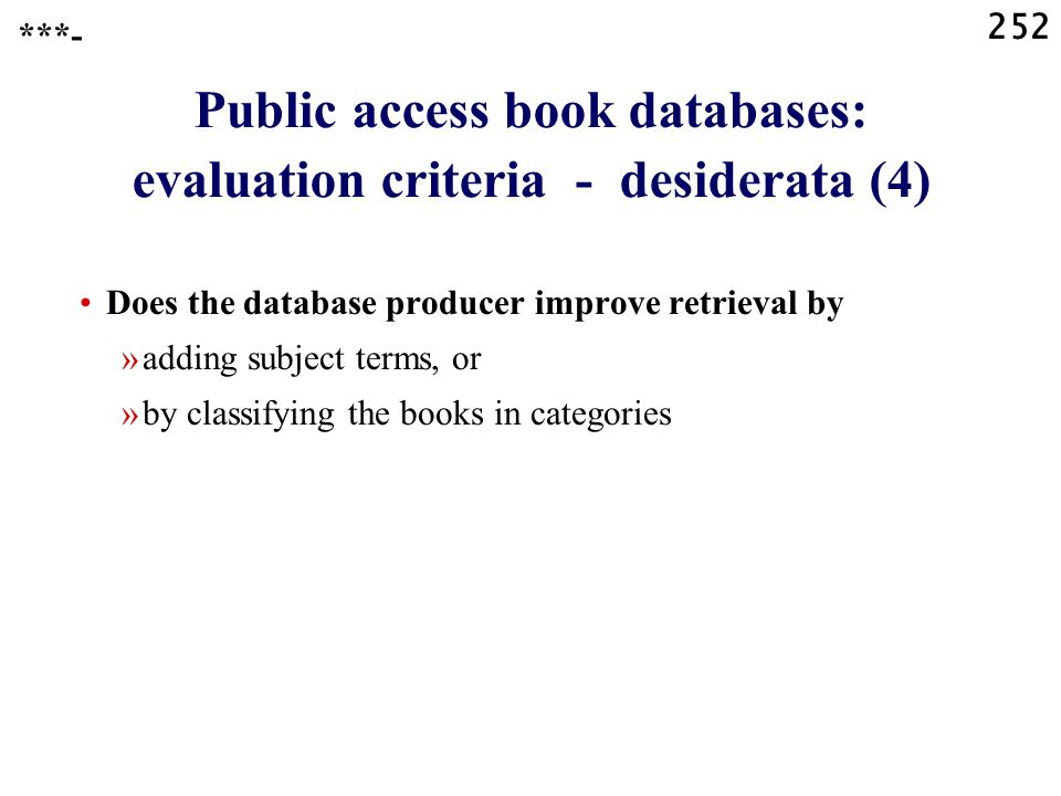 252 Public access book databases: evaluation criteria - desiderata (4) Does the database producer improve retrieval by »adding subject terms, or »by classifying the books in categories ***-