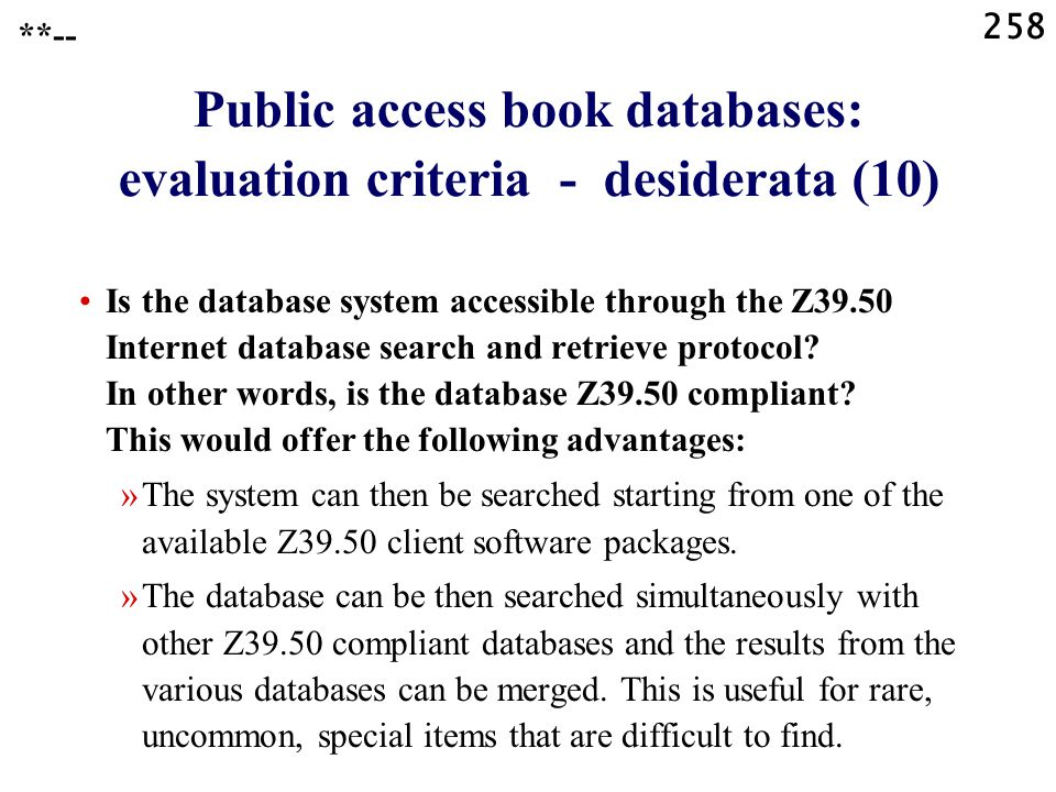 258 Public access book databases: evaluation criteria - desiderata (10) Is the database system accessible through the Z39.50 Internet database search and retrieve protocol.