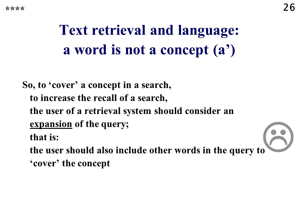 26 Text retrieval and language: a word is not a concept (a') So, to 'cover' a concept in a search, to increase the recall of a search, the user of a retrieval system should consider an expansion of the query; that is: the user should also include other words in the query to 'cover' the concept **** 