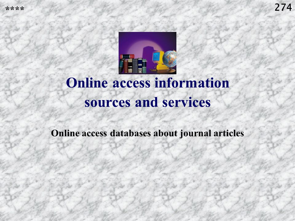 274 Online access information sources and services Online access databases about journal articles ****