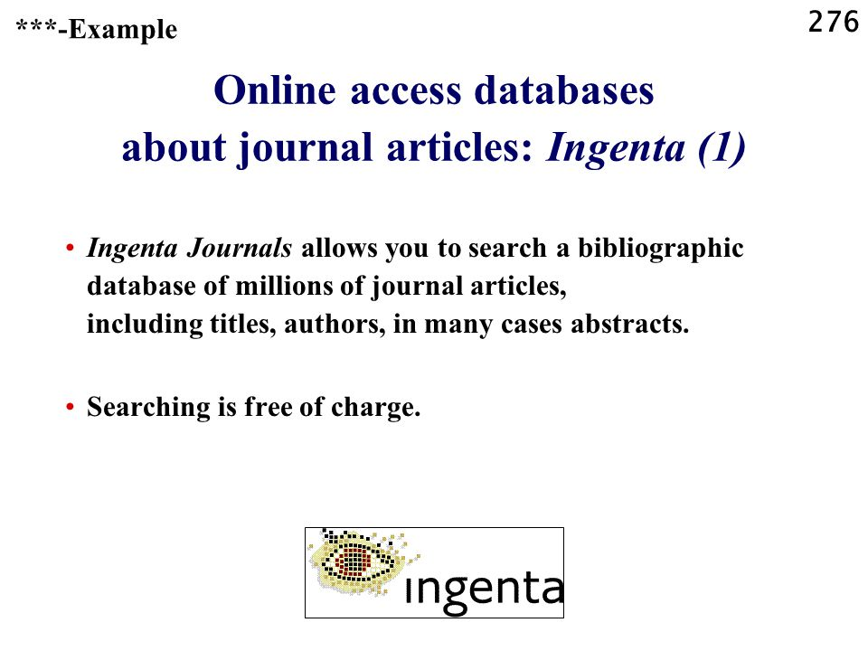 276 Online access databases about journal articles: Ingenta (1) Ingenta Journals allows you to search a bibliographic database of millions of journal articles, including titles, authors, in many cases abstracts.