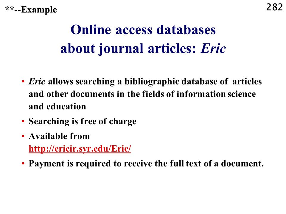 282 Online access databases about journal articles: Eric Eric allows searching a bibliographic database of articles and other documents in the fields of information science and education Searching is free of charge Available from http://ericir.syr.edu/Eric/ http://ericir.syr.edu/Eric/ Payment is required to receive the full text of a document.