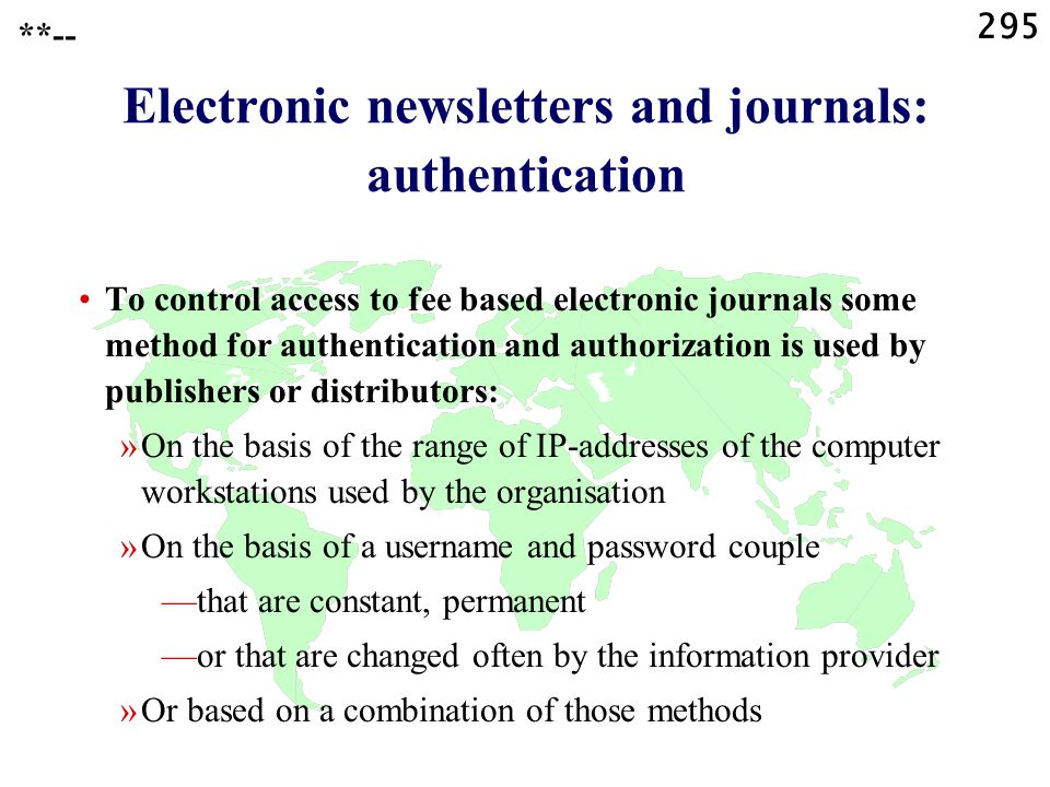 295 **-- Electronic newsletters and journals: authentication To control access to fee based electronic journals some method for authentication and authorization is used by publishers or distributors: »On the basis of the range of IP-addresses of the computer workstations used by the organisation »On the basis of a username and password couple —that are constant, permanent —or that are changed often by the information provider »Or based on a combination of those methods