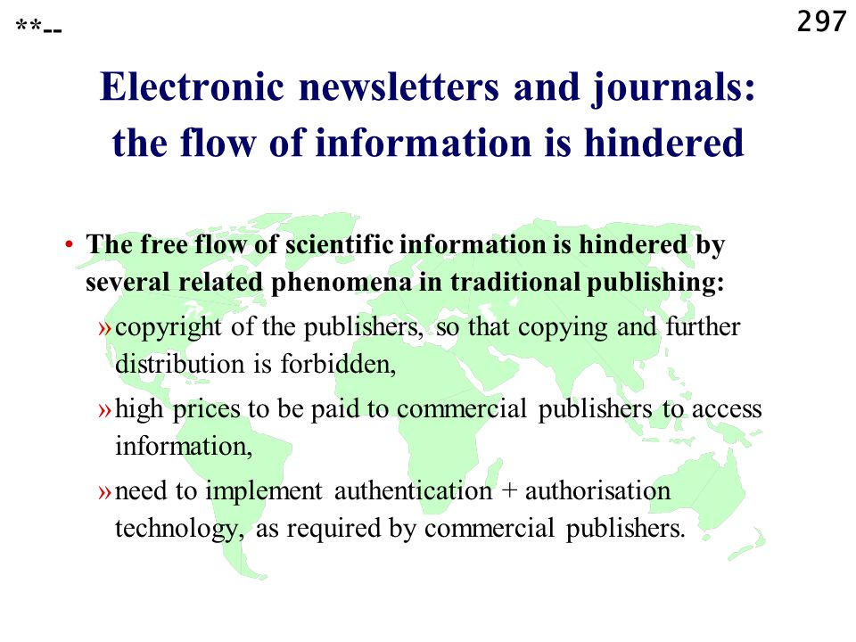 297 **-- Electronic newsletters and journals: the flow of information is hindered The free flow of scientific information is hindered by several related phenomena in traditional publishing: »copyright of the publishers, so that copying and further distribution is forbidden, »high prices to be paid to commercial publishers to access information, »need to implement authentication + authorisation technology, as required by commercial publishers.