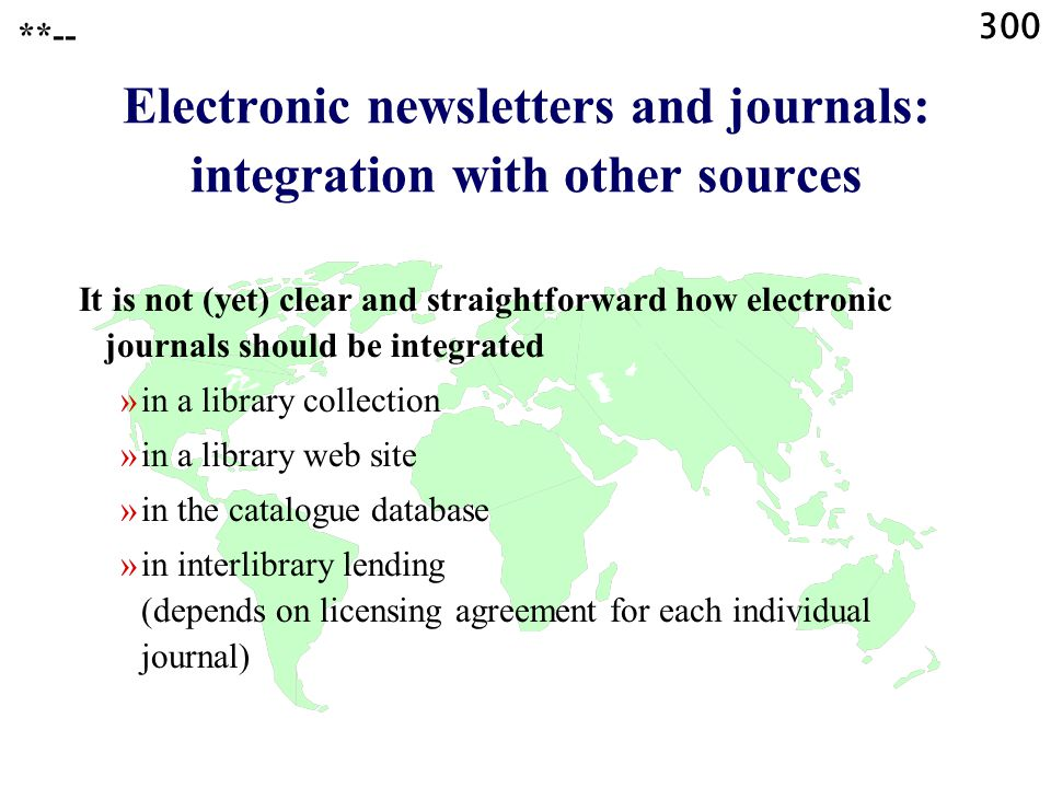 300 **-- Electronic newsletters and journals: integration with other sources It is not (yet) clear and straightforward how electronic journals should be integrated »in a library collection »in a library web site »in the catalogue database »in interlibrary lending (depends on licensing agreement for each individual journal)