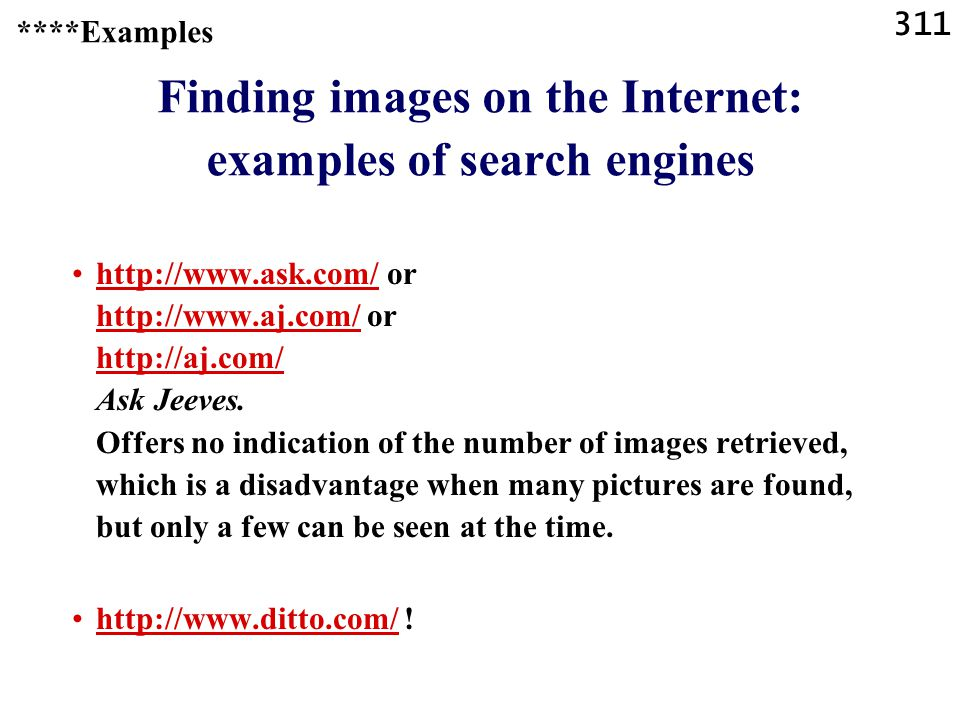 311 ****Examples Finding images on the Internet: examples of search engines http://www.ask.com/ or http://www.aj.com/ or http://aj.com/ Ask Jeeves.