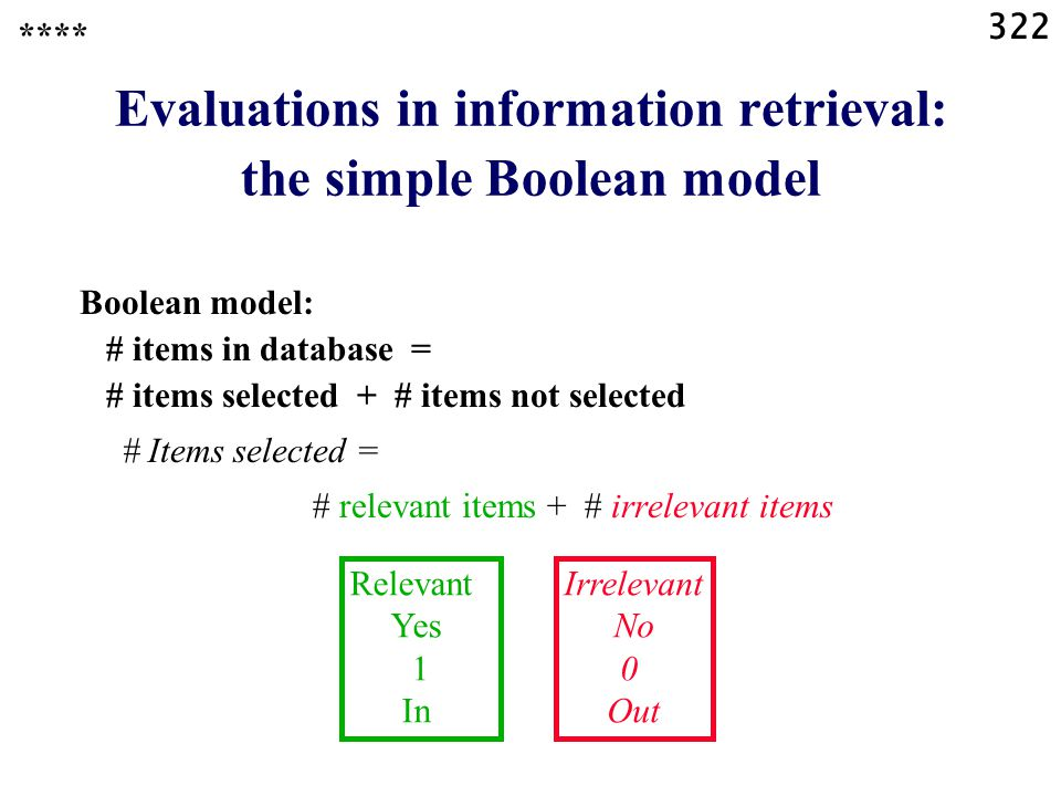 322 Evaluations in information retrieval: the simple Boolean model Boolean model: # items in database = # items selected + # items not selected # Items selected = # relevant items + # irrelevant items Relevant Yes 1 In Irrelevant No 0 Out ****