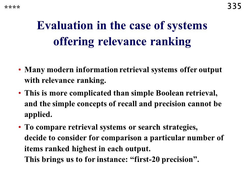 335 Evaluation in the case of systems offering relevance ranking Many modern information retrieval systems offer output with relevance ranking.
