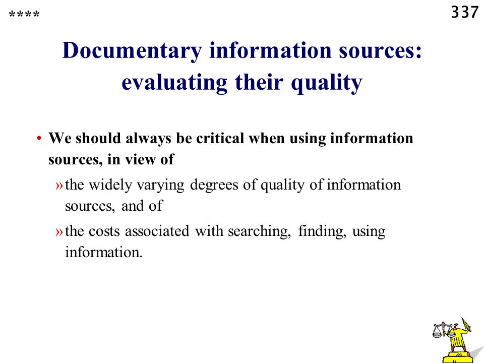 337 Documentary information sources: evaluating their quality We should always be critical when using information sources, in view of »the widely varying degrees of quality of information sources, and of »the costs associated with searching, finding, using information.
