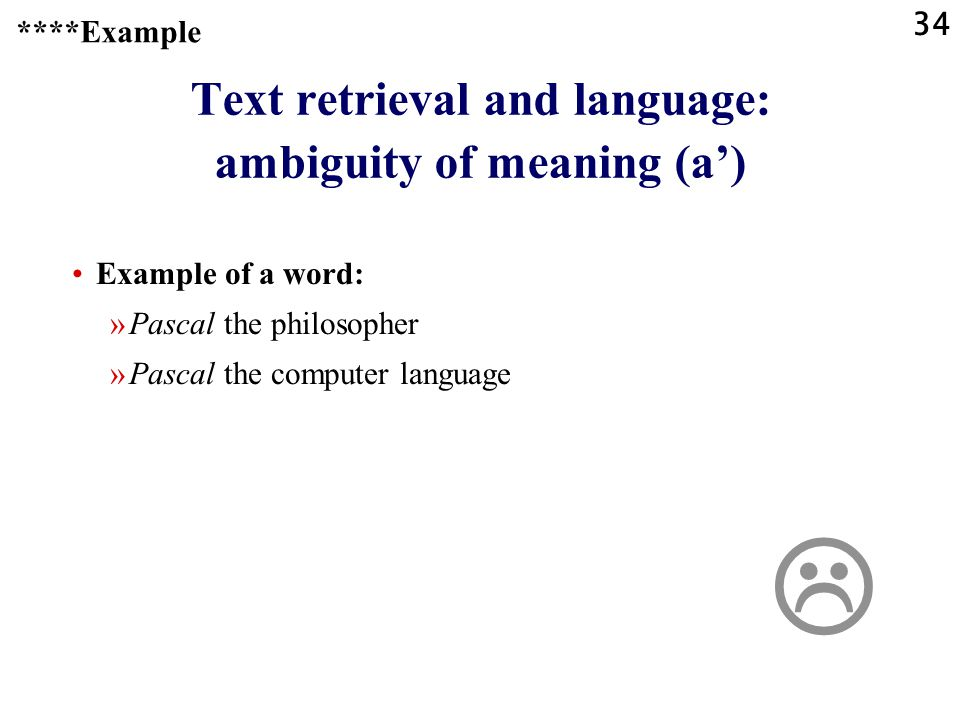 34 Text retrieval and language: ambiguity of meaning (a') Example of a word: »Pascal the philosopher »Pascal the computer language ****Example 