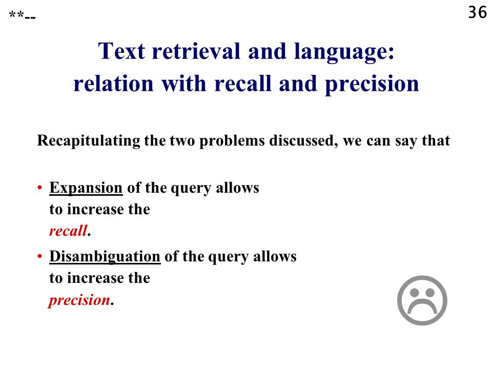 36 Text retrieval and language: relation with recall and precision Recapitulating the two problems discussed, we can say that Expansion of the query allows to increase the recall.
