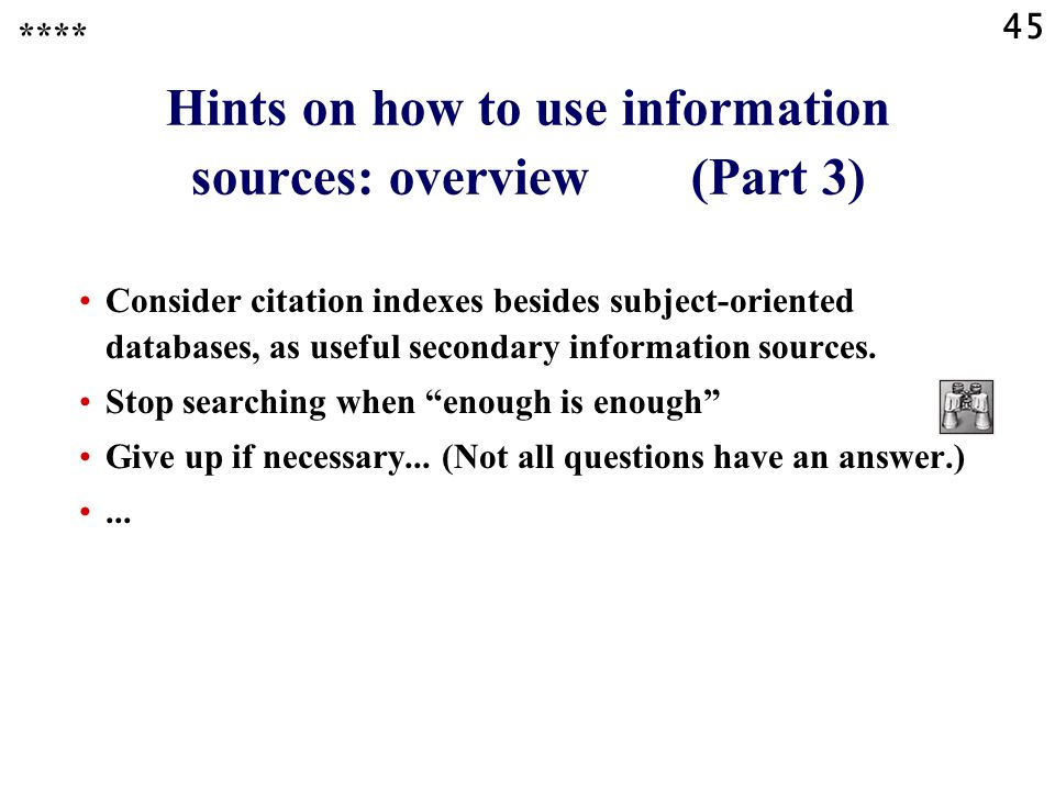 45 Hints on how to use information sources: overview (Part 3) Consider citation indexes besides subject-oriented databases, as useful secondary information sources.