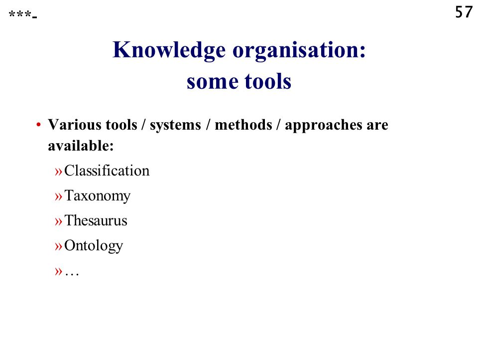 57 Various tools / systems / methods / approaches are available: »Classification »Taxonomy »Thesaurus »Ontology »… Knowledge organisation: some tools ***-
