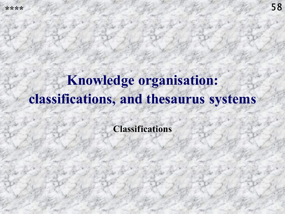 58 Knowledge organisation: classifications, and thesaurus systems Classifications ****