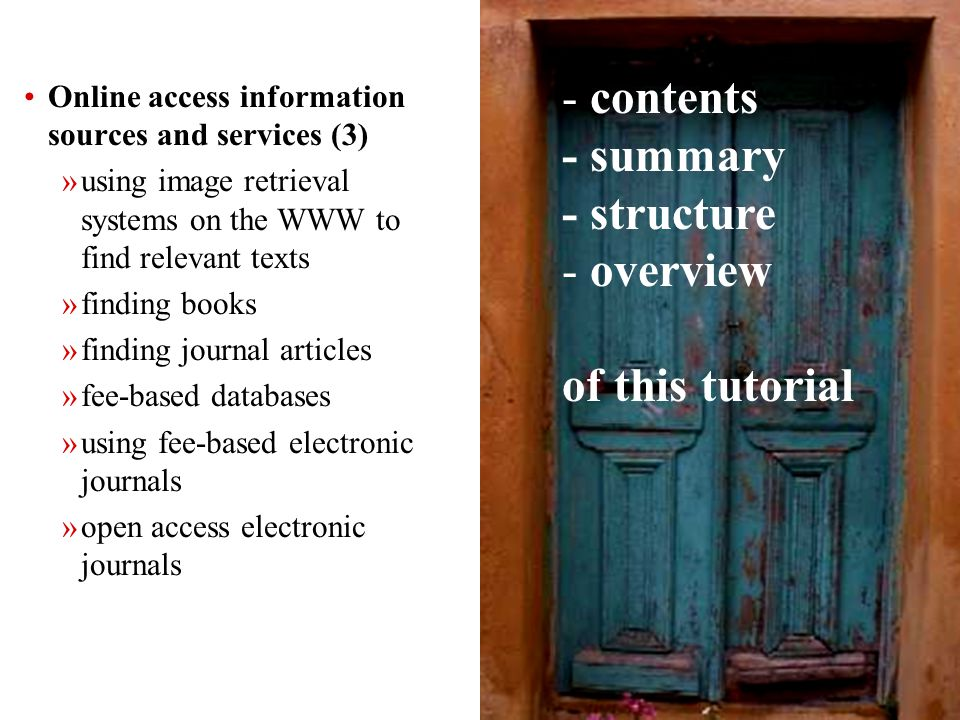 6 Online access information sources and services (3) »using image retrieval systems on the WWW to find relevant texts »finding books »finding journal articles »fee-based databases »using fee-based electronic journals »open access electronic journals - contents - summary - structure - overview of this tutorial