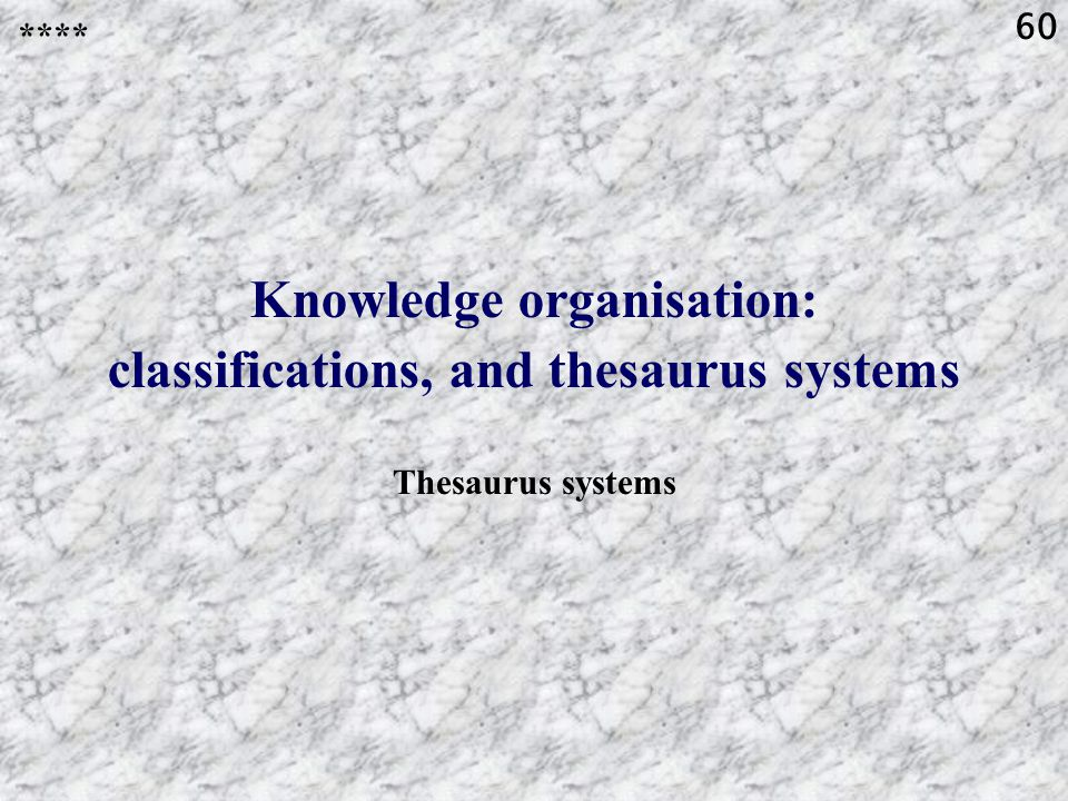 60 Knowledge organisation: classifications, and thesaurus systems Thesaurus systems ****