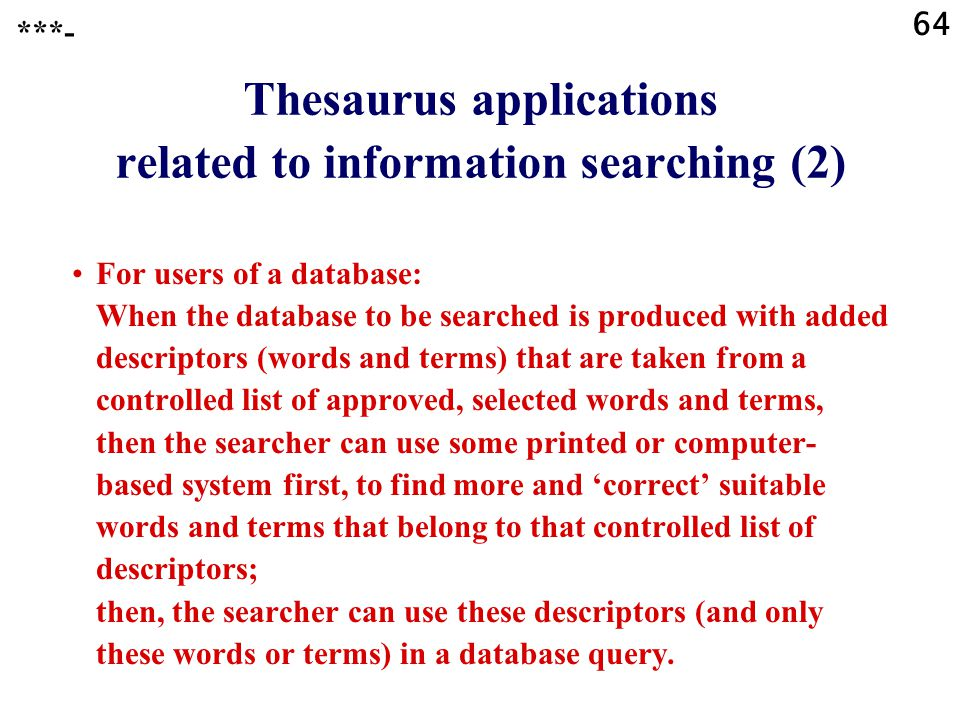 64 Thesaurus applications related to information searching (2) For users of a database: When the database to be searched is produced with added descriptors (words and terms) that are taken from a controlled list of approved, selected words and terms, then the searcher can use some printed or computer- based system first, to find more and 'correct' suitable words and terms that belong to that controlled list of descriptors; then, the searcher can use these descriptors (and only these words or terms) in a database query.