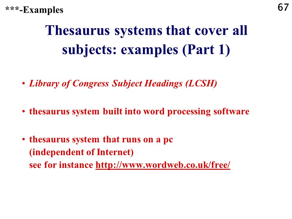67 Thesaurus systems that cover all subjects: examples (Part 1) Library of Congress Subject Headings (LCSH) thesaurus system built into word processing software thesaurus system that runs on a pc (independent of Internet) see for instance http://www.wordweb.co.uk/free/http://www.wordweb.co.uk/free/ ***-Examples