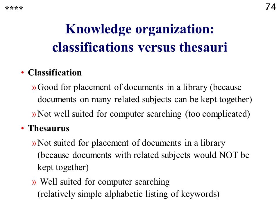 74 Knowledge organization: classifications versus thesauri Classification »Good for placement of documents in a library (because documents on many related subjects can be kept together) »Not well suited for computer searching (too complicated) Thesaurus »Not suited for placement of documents in a library (because documents with related subjects would NOT be kept together) » Well suited for computer searching (relatively simple alphabetic listing of keywords) ****