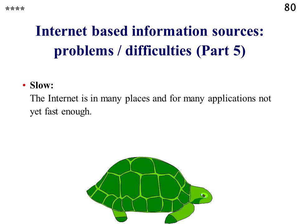 80 Internet based information sources: problems / difficulties (Part 5) Slow: The Internet is in many places and for many applications not yet fast enough.