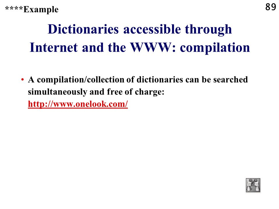 89 Dictionaries accessible through Internet and the WWW: compilation A compilation/collection of dictionaries can be searched simultaneously and free of charge: http://www.onelook.com/ http://www.onelook.com/ ****Example