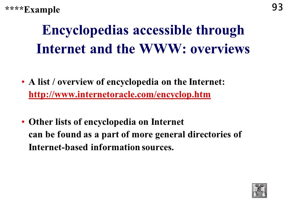 93 Encyclopedias accessible through Internet and the WWW: overviews A list / overview of encyclopedia on the Internet: http://www.internetoracle.com/encyclop.htm http://www.internetoracle.com/encyclop.htm Other lists of encyclopedia on Internet can be found as a part of more general directories of Internet-based information sources.