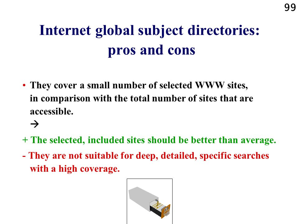 99 Internet global subject directories: pros and cons They cover a small number of selected WWW sites, in comparison with the total number of sites that are accessible.