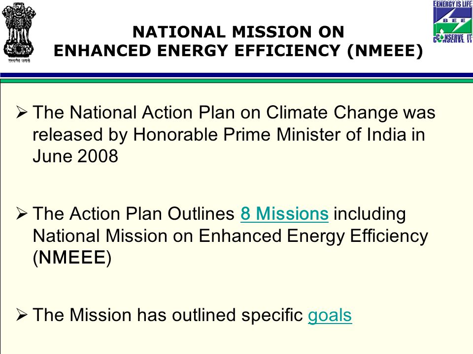 NATIONAL MISSION ON ENHANCED ENERGY EFFICIENCY (NMEEE)  The National Action Plan on Climate Change was released by Honorable Prime Minister of India in June 2008  The Action Plan Outlines 8 Missions including National Mission on Enhanced Energy Efficiency (NMEEE)8 Missions  The Mission has outlined specific goalsgoals