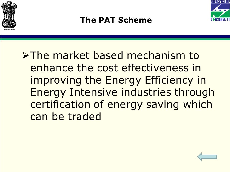 The PAT Scheme  The market based mechanism to enhance the cost effectiveness in improving the Energy Efficiency in Energy Intensive industries through certification of energy saving which can be traded