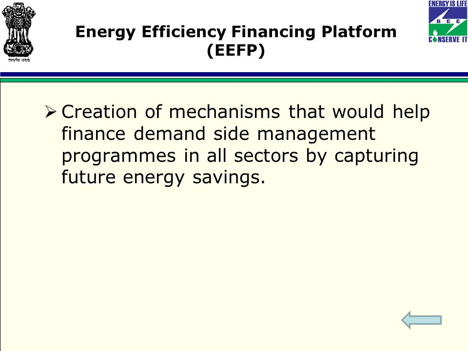 Energy Efficiency Financing Platform (EEFP)  Creation of mechanisms that would help finance demand side management programmes in all sectors by capturing future energy savings.