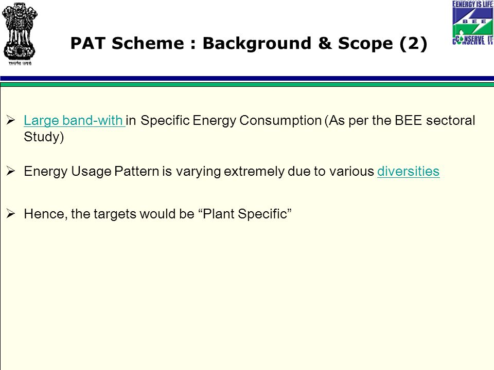 PAT Scheme : Background & Scope (2)  Large band-with in Specific Energy Consumption (As per the BEE sectoral Study) Large band-with  Energy Usage Pattern is varying extremely due to various diversitiesdiversities  Hence, the targets would be Plant Specific