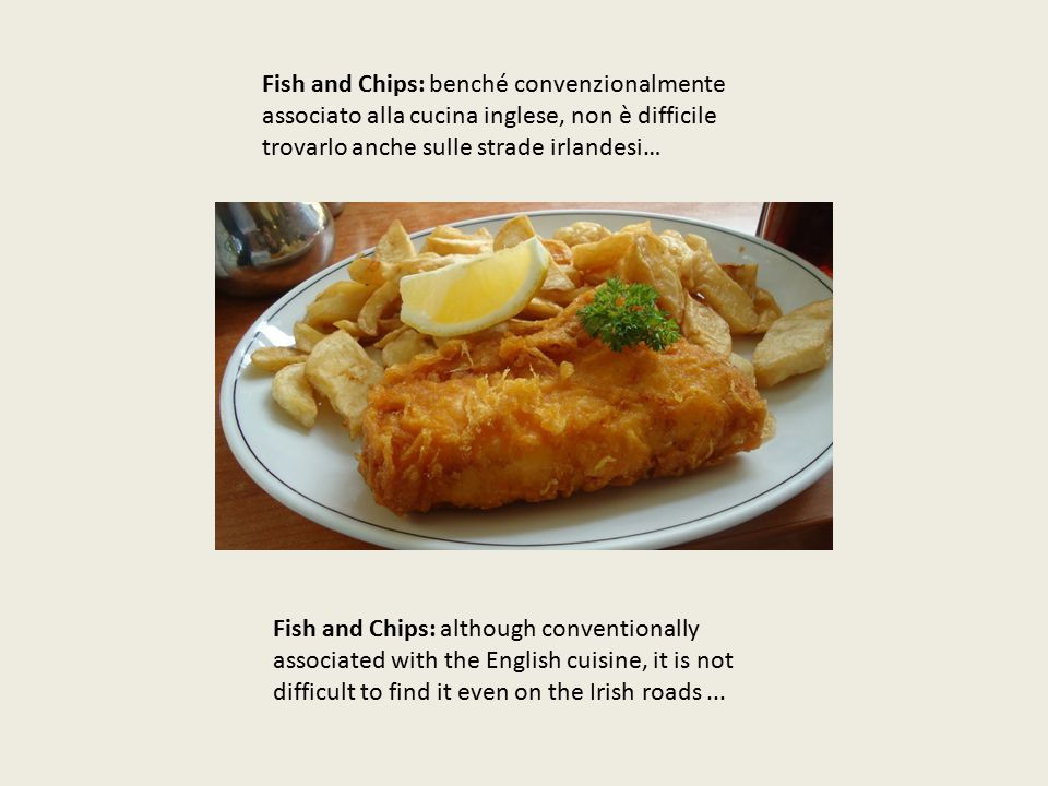 Fish and Chips: benché convenzionalmente associato alla cucina inglese, non è difficile trovarlo anche sulle strade irlandesi… Fish and Chips: although conventionally associated with the English cuisine, it is not difficult to find it even on the Irish roads...