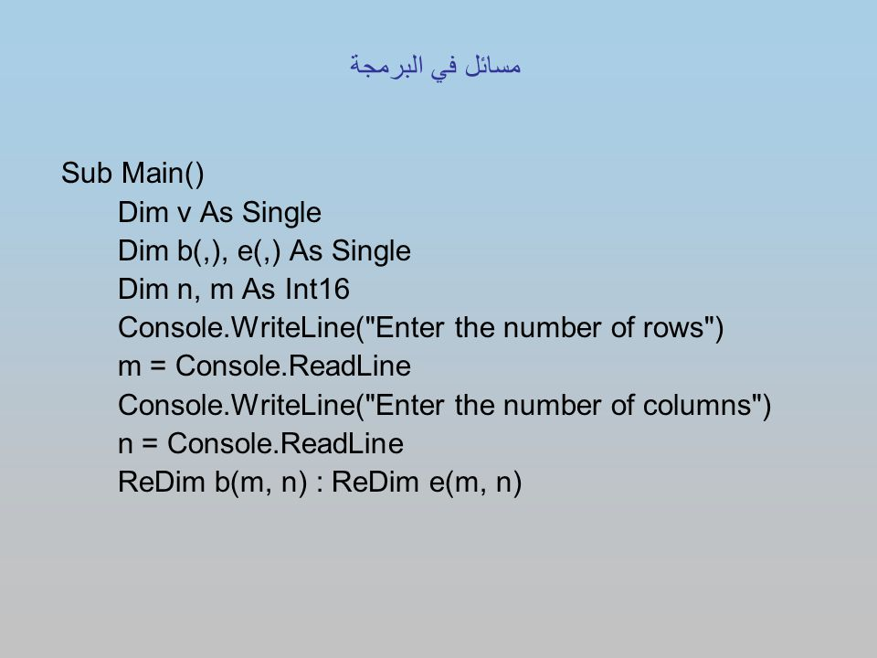 Sub Main() Dim v As Single Dim b(,), e(,) As Single Dim n, m As Int16 Console.WriteLine( Enter the number of rows ) m = Console.ReadLine Console.WriteLine( Enter the number of columns ) n = Console.ReadLine ReDim b(m, n) : ReDim e(m, n) مسائل في البرمجة