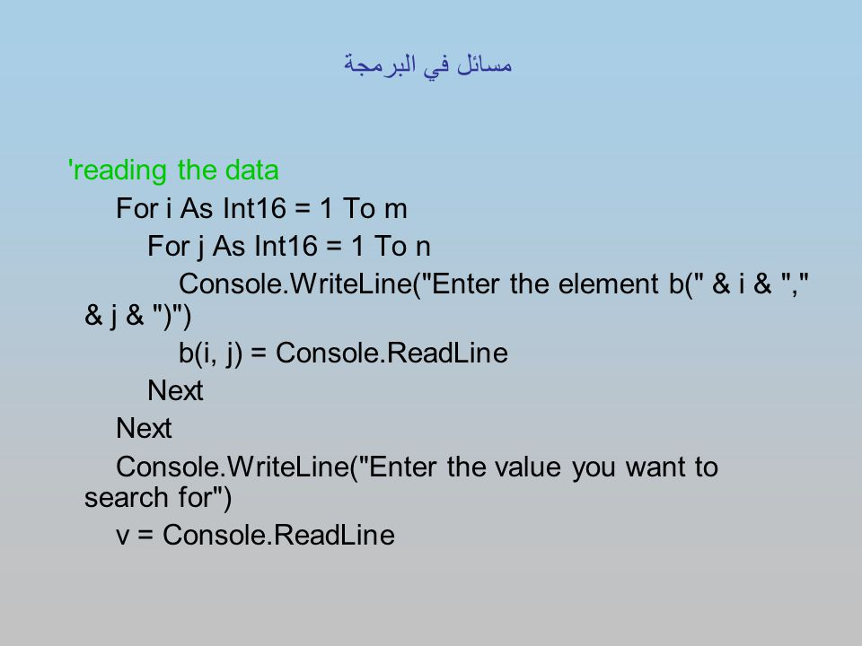 reading the data For i As Int16 = 1 To m For j As Int16 = 1 To n Console.WriteLine( Enter the element b( & i & , & j & ) ) b(i, j) = Console.ReadLine Next Console.WriteLine( Enter the value you want to search for ) v = Console.ReadLine مسائل في البرمجة